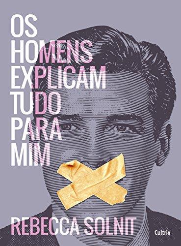 Capa do livro Os homens explicam tudo para mim, de Rebecca Solnit. A capa tem o rosto de um homem e, em sua boca, há duas fitas, como se estivesse impedindo-o de falar.
